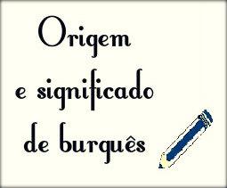 Origem e significado da palavra burguês.